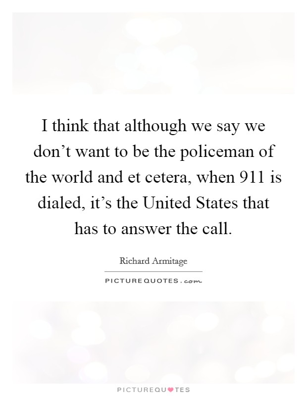 I think that although we say we don't want to be the policeman of the world and et cetera, when 911 is dialed, it's the United States that has to answer the call Picture Quote #1