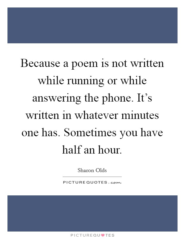 Because a poem is not written while running or while answering the phone. It's written in whatever minutes one has. Sometimes you have half an hour. Picture Quote #1