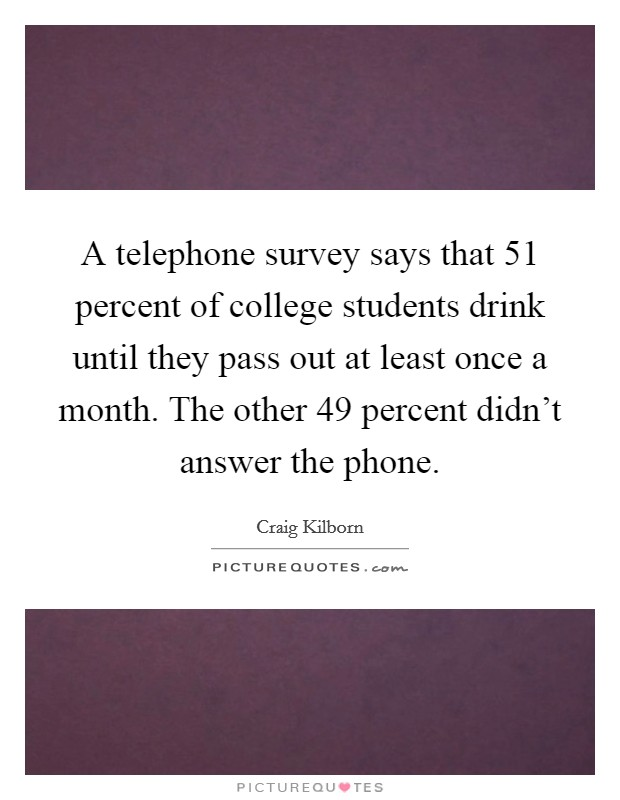 A telephone survey says that 51 percent of college students drink until they pass out at least once a month. The other 49 percent didn't answer the phone Picture Quote #1