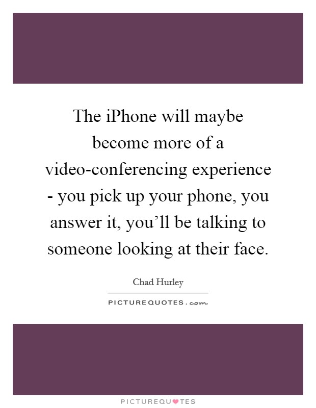 The iPhone will maybe become more of a video-conferencing experience - you pick up your phone, you answer it, you'll be talking to someone looking at their face Picture Quote #1