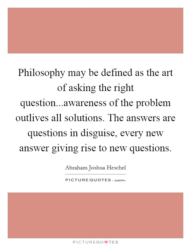 Philosophy may be defined as the art of asking the right question...awareness of the problem outlives all solutions. The answers are questions in disguise, every new answer giving rise to new questions Picture Quote #1