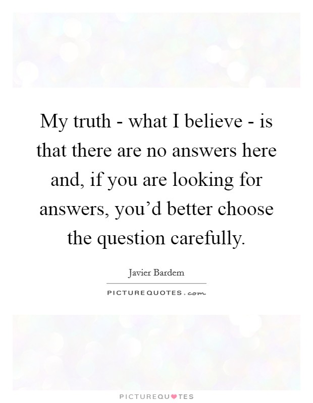 My truth - what I believe - is that there are no answers here and, if you are looking for answers, you'd better choose the question carefully Picture Quote #1