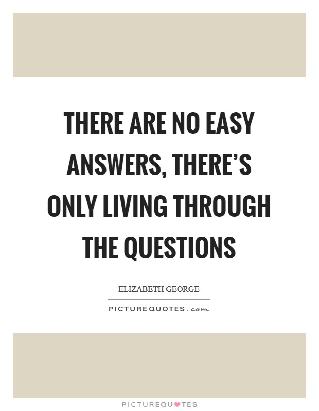 There are no easy answers, there's only living through the questions Picture Quote #1