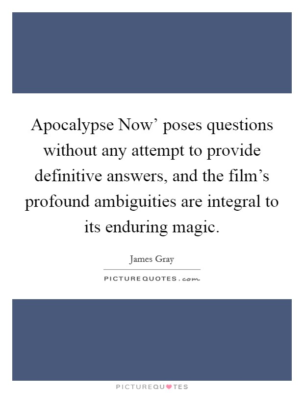 Apocalypse Now' poses questions without any attempt to provide definitive answers, and the film's profound ambiguities are integral to its enduring magic Picture Quote #1