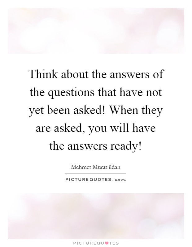 Think about the answers of the questions that have not yet been asked! When they are asked, you will have the answers ready! Picture Quote #1