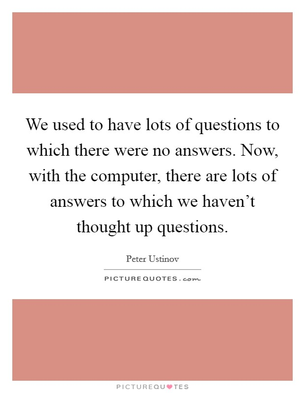 We used to have lots of questions to which there were no answers. Now, with the computer, there are lots of answers to which we haven't thought up questions Picture Quote #1