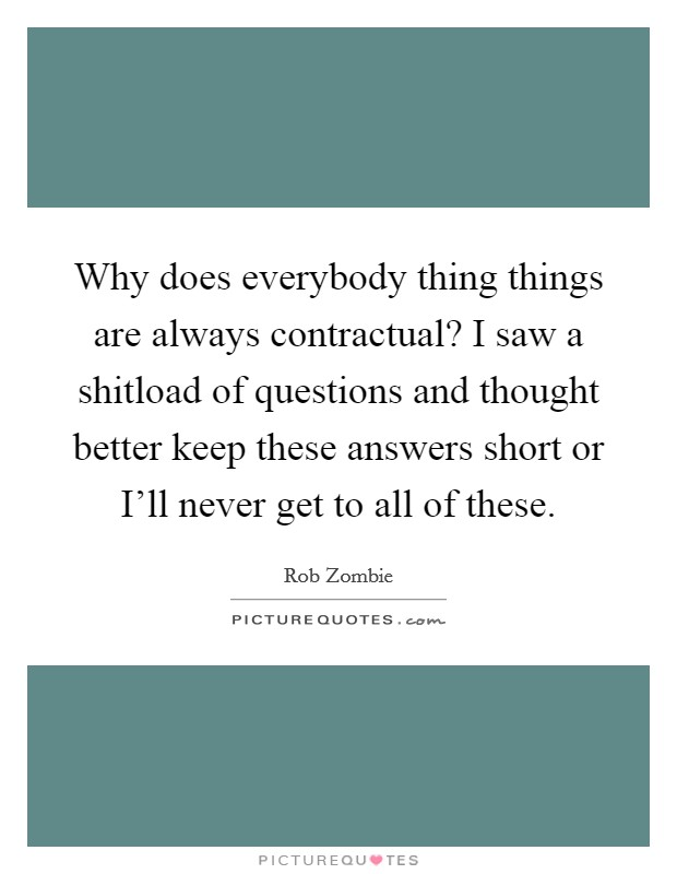 Why does everybody thing things are always contractual? I saw a shitload of questions and thought better keep these answers short or I'll never get to all of these Picture Quote #1
