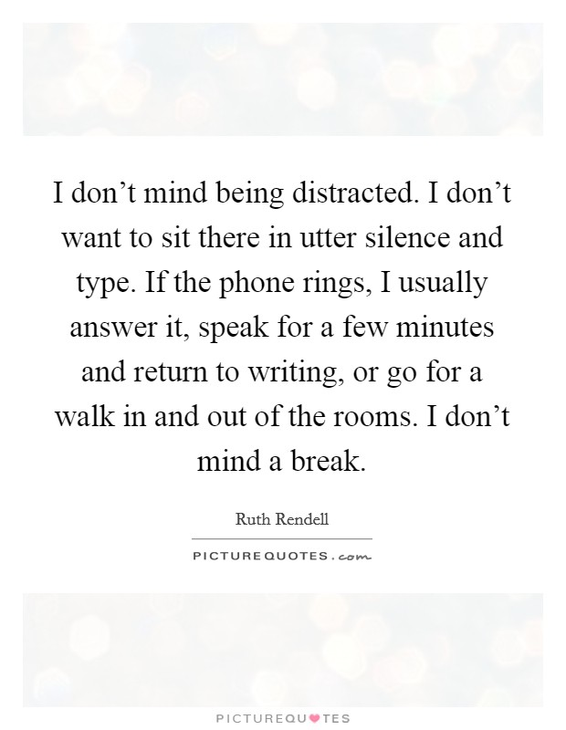 I don't mind being distracted. I don't want to sit there in utter silence and type. If the phone rings, I usually answer it, speak for a few minutes and return to writing, or go for a walk in and out of the rooms. I don't mind a break Picture Quote #1