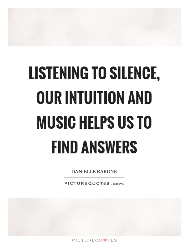 Listening to silence, our intuition and music helps us to find answers Picture Quote #1