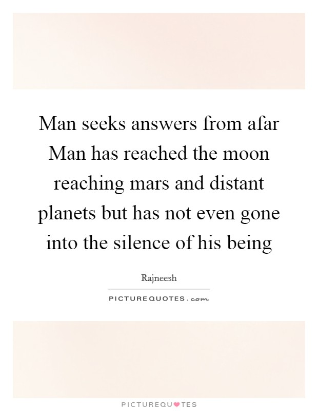 Man seeks answers from afar Man has reached the moon reaching mars and distant planets but has not even gone into the silence of his being Picture Quote #1