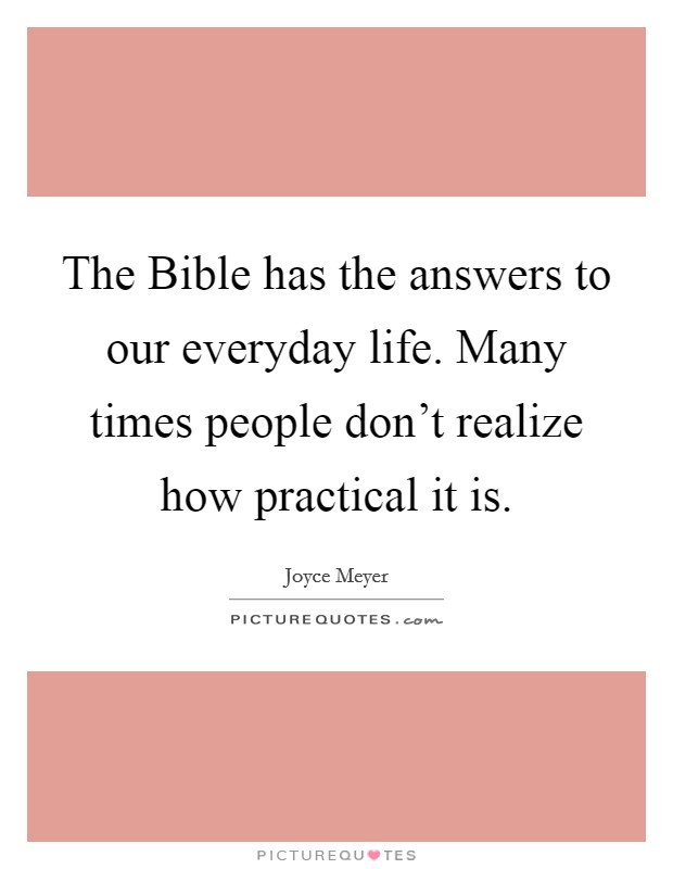 The Bible has the answers to our everyday life. Many times people don't realize how practical it is Picture Quote #1