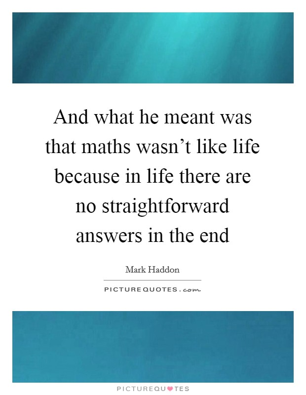 And what he meant was that maths wasn't like life because in life there are no straightforward answers in the end Picture Quote #1