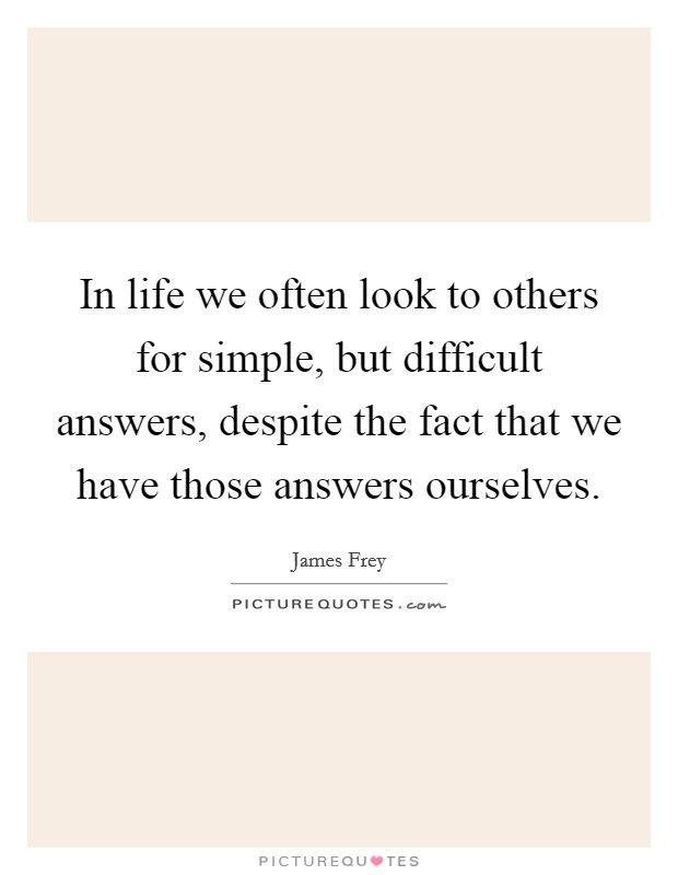 In life we often look to others for simple, but difficult answers, despite the fact that we have those answers ourselves Picture Quote #1