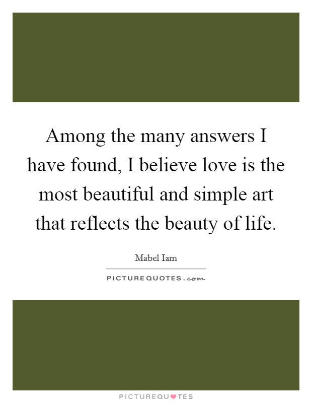 Among the many answers I have found, I believe love is the most beautiful and simple art that reflects the beauty of life Picture Quote #1