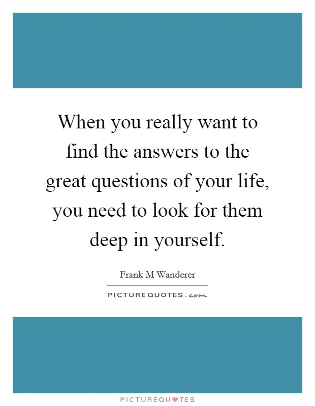 When you really want to find the answers to the great questions of your life, you need to look for them deep in yourself Picture Quote #1