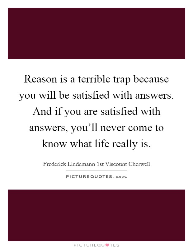 Reason is a terrible trap because you will be satisfied with answers. And if you are satisfied with answers, you'll never come to know what life really is Picture Quote #1