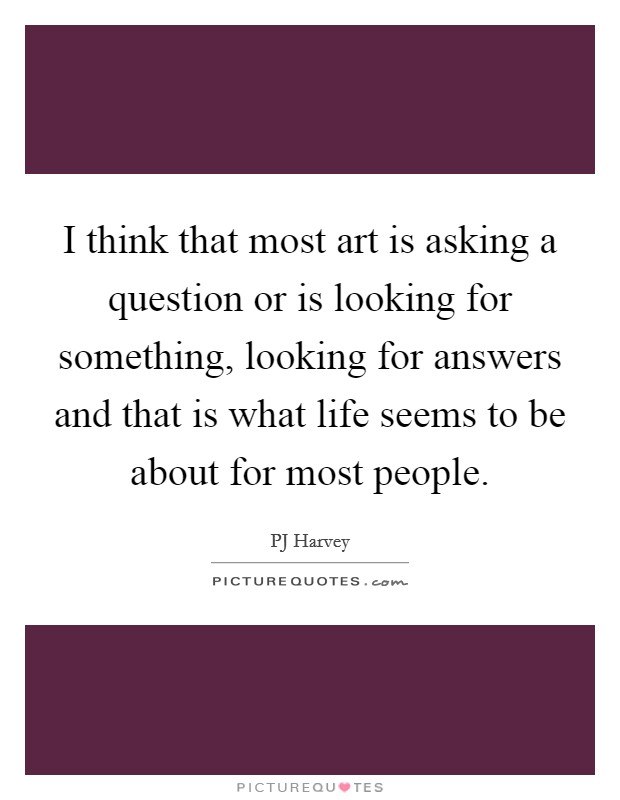 I think that most art is asking a question or is looking for something, looking for answers and that is what life seems to be about for most people Picture Quote #1