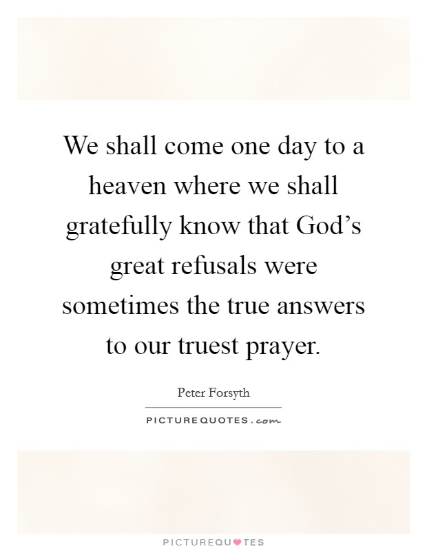 We shall come one day to a heaven where we shall gratefully know that God's great refusals were sometimes the true answers to our truest prayer Picture Quote #1