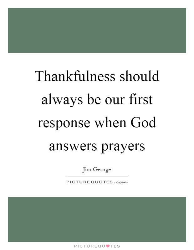 Thankfulness should always be our first response when God answers prayers Picture Quote #1