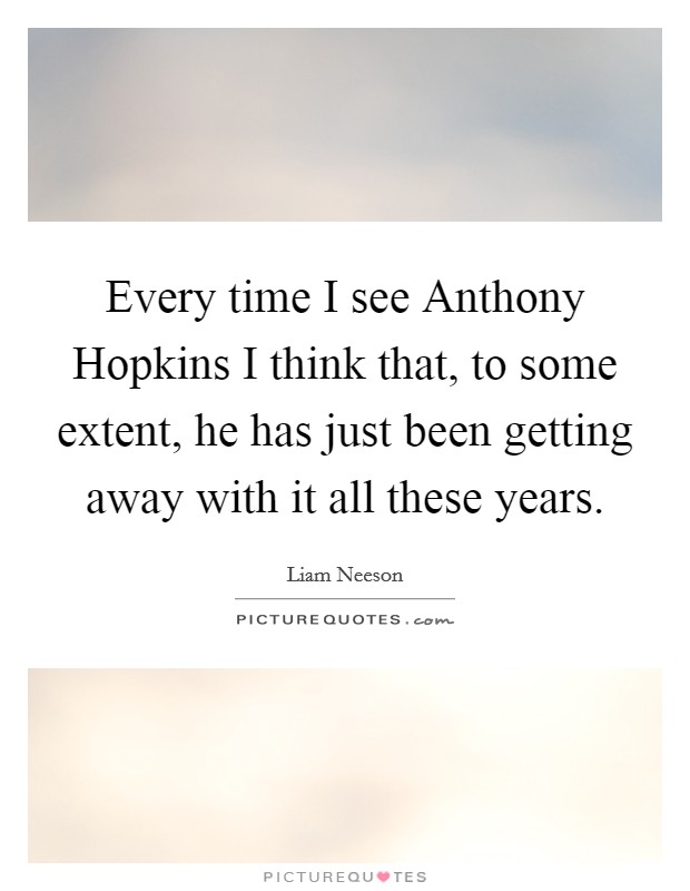 Every time I see Anthony Hopkins I think that, to some extent, he has just been getting away with it all these years Picture Quote #1