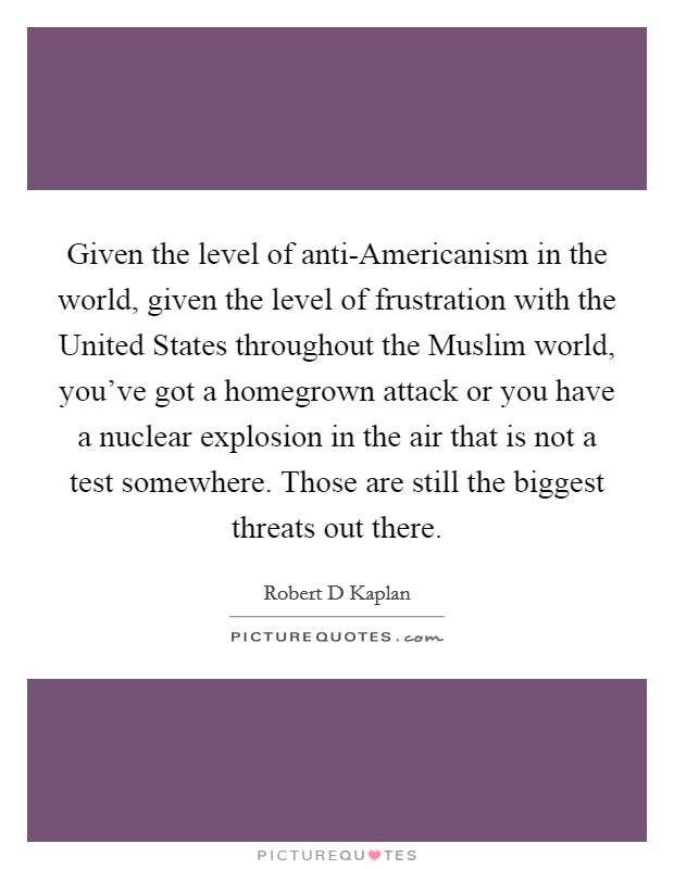 Given the level of anti-Americanism in the world, given the level of frustration with the United States throughout the Muslim world, you've got a homegrown attack or you have a nuclear explosion in the air that is not a test somewhere. Those are still the biggest threats out there Picture Quote #1