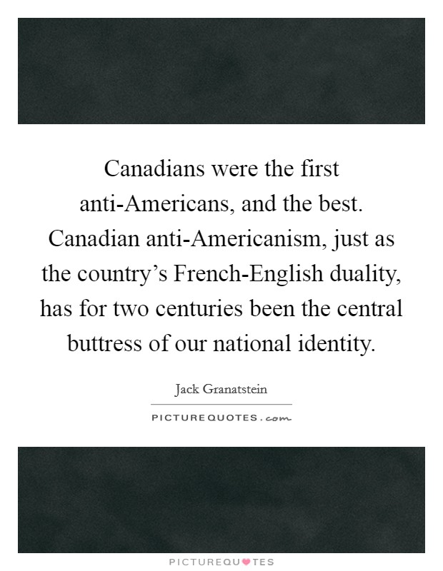 Canadians were the first anti-Americans, and the best. Canadian anti-Americanism, just as the country's French-English duality, has for two centuries been the central buttress of our national identity Picture Quote #1