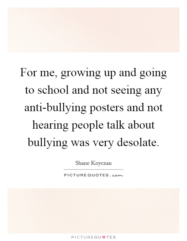 For me, growing up and going to school and not seeing any anti-bullying posters and not hearing people talk about bullying was very desolate. Picture Quote #1