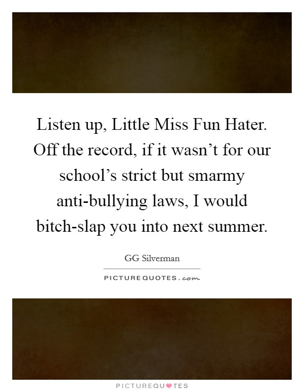 Listen up, Little Miss Fun Hater. Off the record, if it wasn't for our school's strict but smarmy anti-bullying laws, I would bitch-slap you into next summer Picture Quote #1