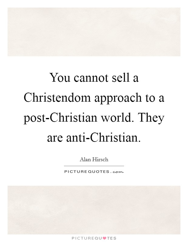 You cannot sell a Christendom approach to a post-Christian world. They are anti-Christian Picture Quote #1