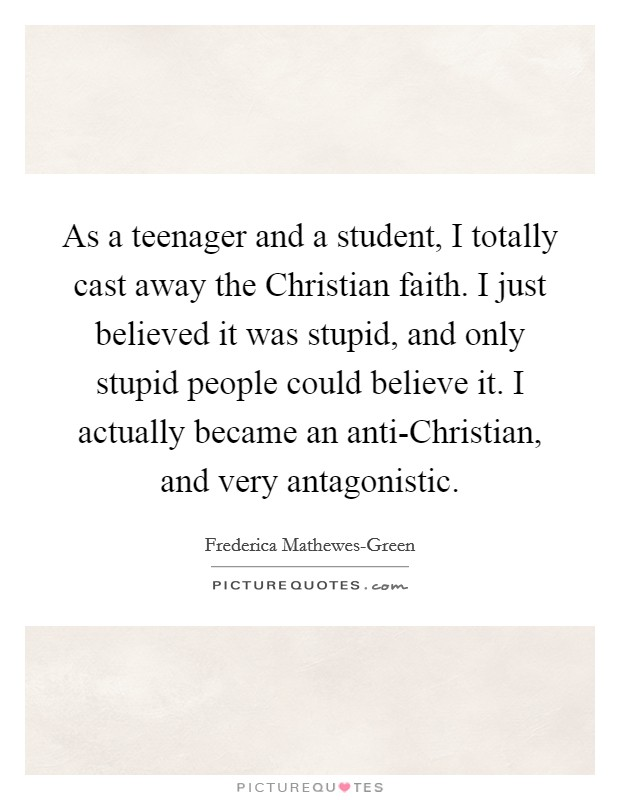 As a teenager and a student, I totally cast away the Christian faith. I just believed it was stupid, and only stupid people could believe it. I actually became an anti-Christian, and very antagonistic Picture Quote #1