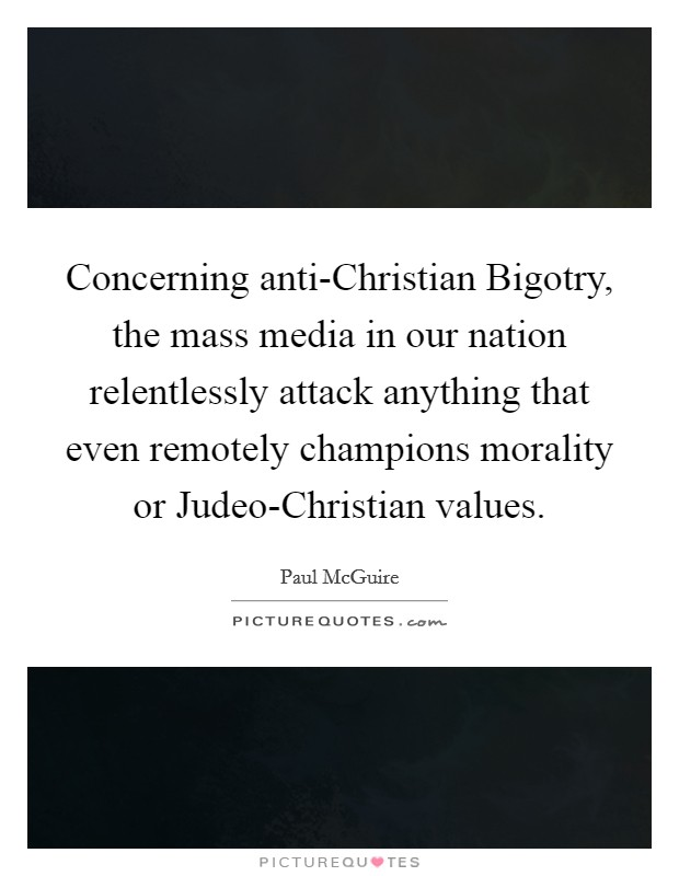 Concerning anti-Christian Bigotry, the mass media in our nation relentlessly attack anything that even remotely champions morality or Judeo-Christian values Picture Quote #1