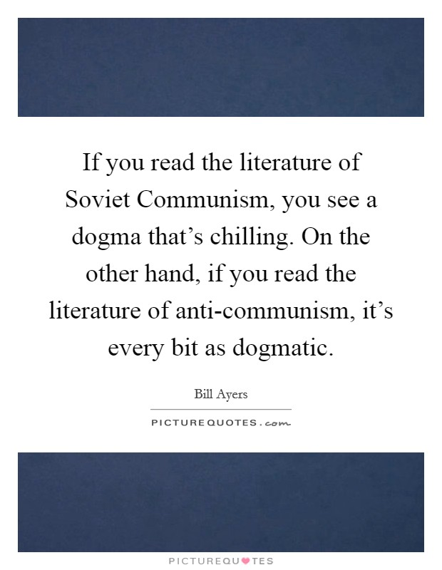 If you read the literature of Soviet Communism, you see a dogma that's chilling. On the other hand, if you read the literature of anti-communism, it's every bit as dogmatic Picture Quote #1