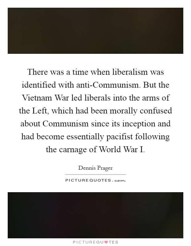 There was a time when liberalism was identified with anti-Communism. But the Vietnam War led liberals into the arms of the Left, which had been morally confused about Communism since its inception and had become essentially pacifist following the carnage of World War I Picture Quote #1