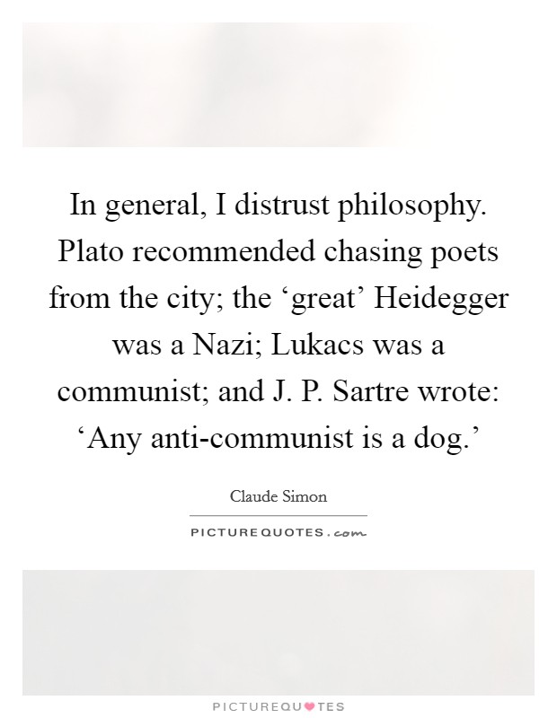 In general, I distrust philosophy. Plato recommended chasing poets from the city; the 'great' Heidegger was a Nazi; Lukacs was a communist; and J. P. Sartre wrote: 'Any anti-communist is a dog.' Picture Quote #1