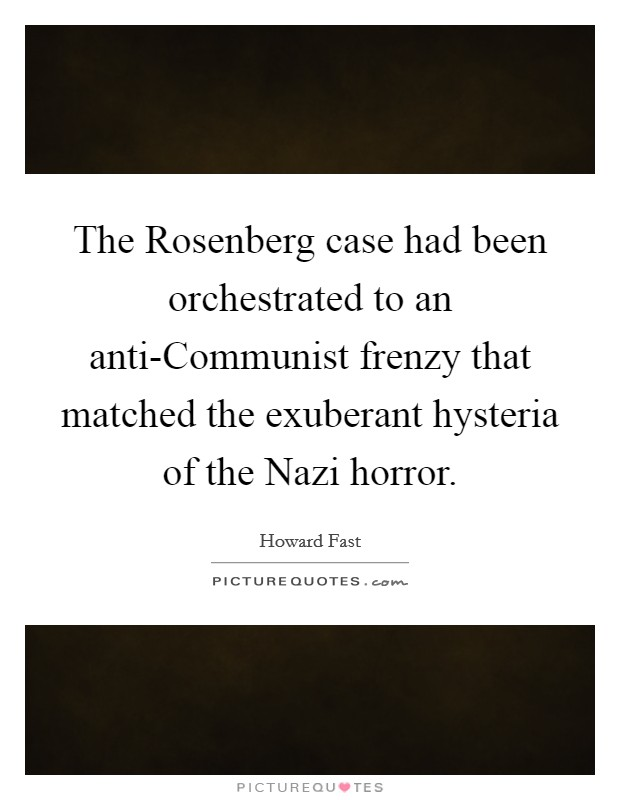 The Rosenberg case had been orchestrated to an anti-Communist frenzy that matched the exuberant hysteria of the Nazi horror Picture Quote #1