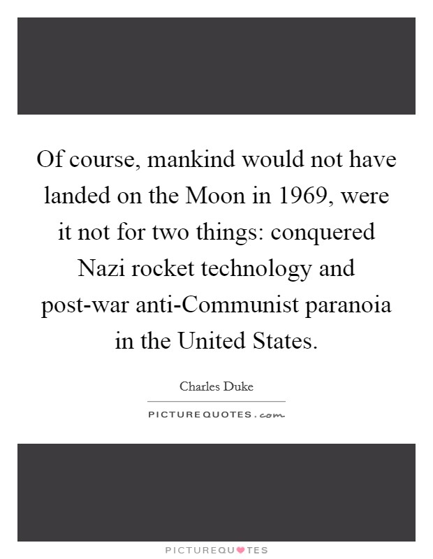 Of course, mankind would not have landed on the Moon in 1969, were it not for two things: conquered Nazi rocket technology and post-war anti-Communist paranoia in the United States Picture Quote #1