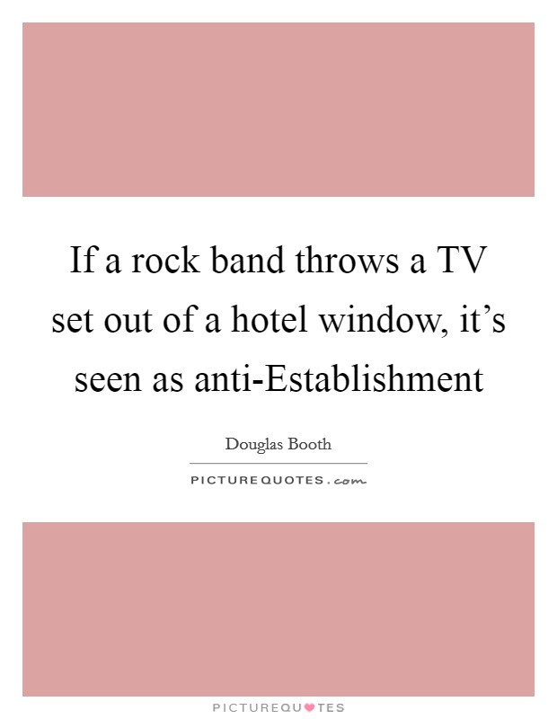If a rock band throws a TV set out of a hotel window, it's seen as anti-Establishment Picture Quote #1