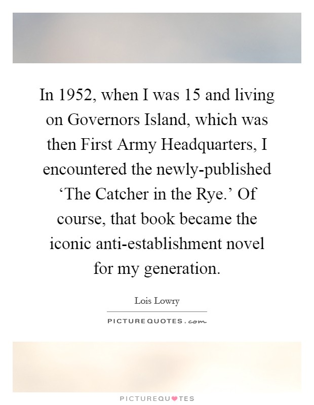 In 1952, when I was 15 and living on Governors Island, which was then First Army Headquarters, I encountered the newly-published 'The Catcher in the Rye.' Of course, that book became the iconic anti-establishment novel for my generation Picture Quote #1