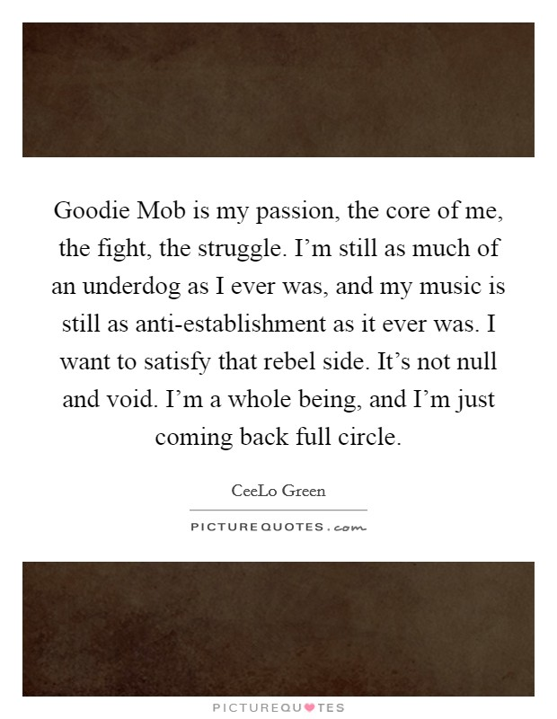 Goodie Mob is my passion, the core of me, the fight, the struggle. I'm still as much of an underdog as I ever was, and my music is still as anti-establishment as it ever was. I want to satisfy that rebel side. It's not null and void. I'm a whole being, and I'm just coming back full circle Picture Quote #1