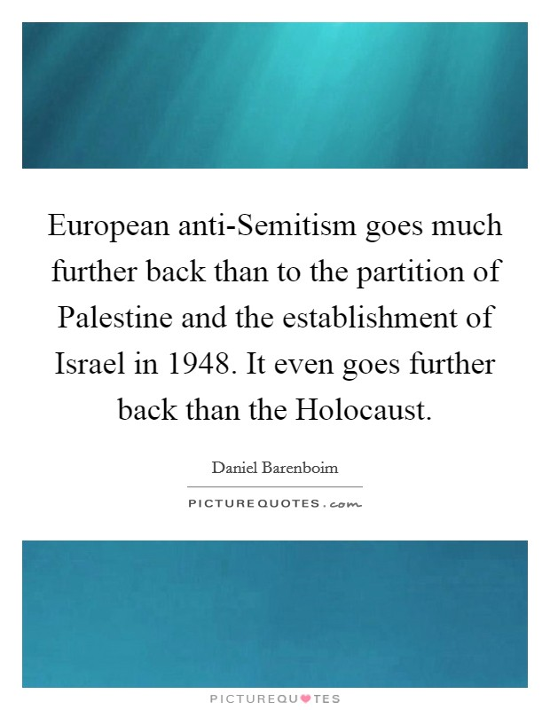 European anti-Semitism goes much further back than to the partition of Palestine and the establishment of Israel in 1948. It even goes further back than the Holocaust Picture Quote #1