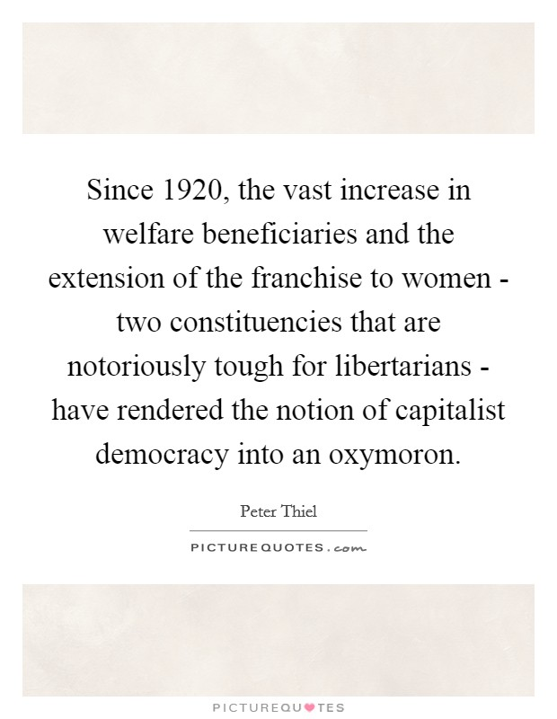 Since 1920, the vast increase in welfare beneficiaries and the extension of the franchise to women - two constituencies that are notoriously tough for libertarians - have rendered the notion of capitalist democracy into an oxymoron Picture Quote #1