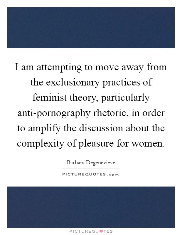 I am attempting to move away from the exclusionary practices of feminist theory, particularly anti-pornography rhetoric, in order to amplify the discussion about the complexity of pleasure for women Picture Quote #1