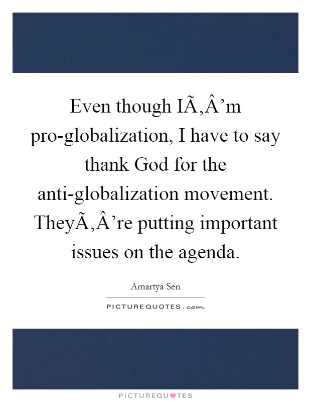 Even though I'm pro-globalization, I have to say thank God for the anti-globalization movement. They're putting important issues on the agenda Picture Quote #1