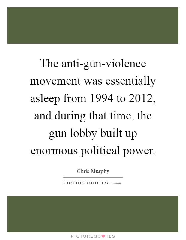 The anti-gun-violence movement was essentially asleep from 1994 to 2012, and during that time, the gun lobby built up enormous political power Picture Quote #1