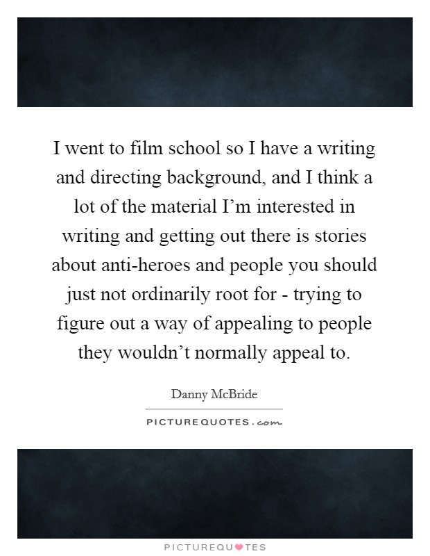 I went to film school so I have a writing and directing background, and I think a lot of the material I'm interested in writing and getting out there is stories about anti-heroes and people you should just not ordinarily root for - trying to figure out a way of appealing to people they wouldn't normally appeal to Picture Quote #1