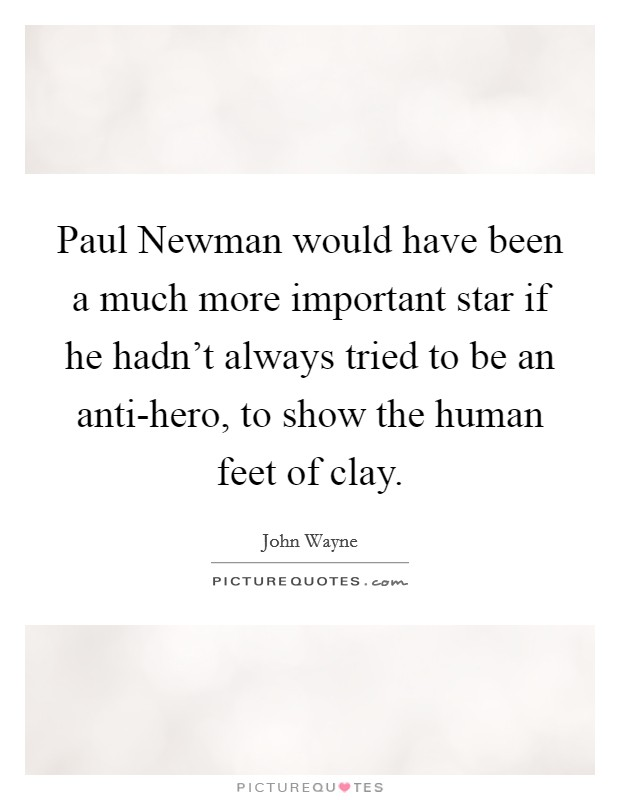 Paul Newman would have been a much more important star if he hadn't always tried to be an anti-hero, to show the human feet of clay Picture Quote #1