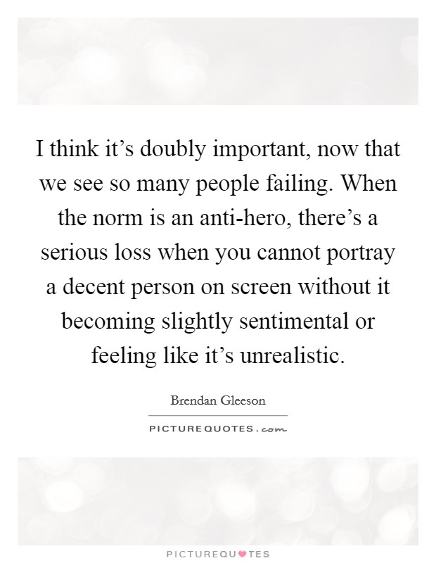 I think it's doubly important, now that we see so many people failing. When the norm is an anti-hero, there's a serious loss when you cannot portray a decent person on screen without it becoming slightly sentimental or feeling like it's unrealistic Picture Quote #1