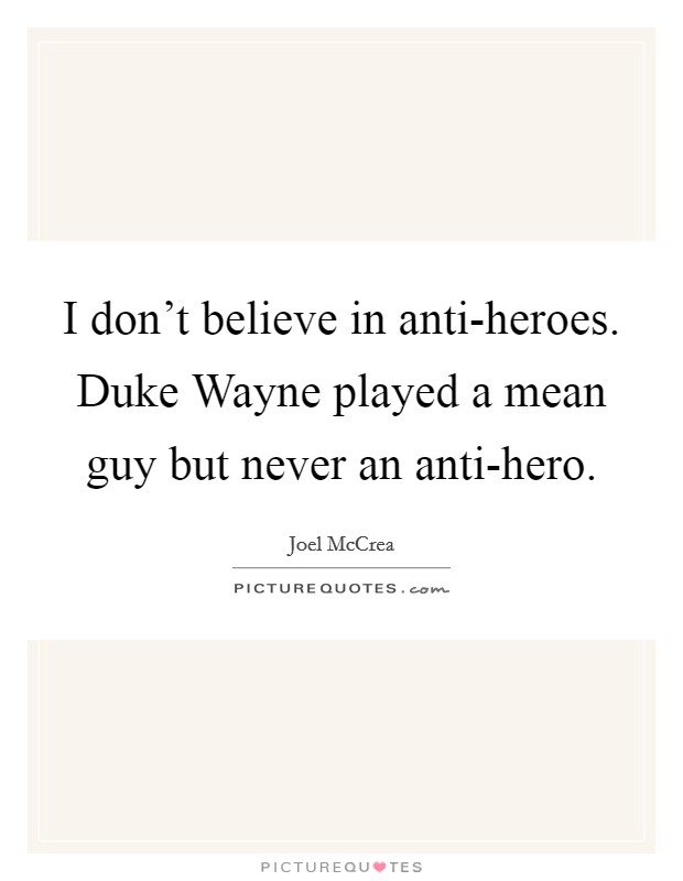 I don't believe in anti-heroes. Duke Wayne played a mean guy but never an anti-hero Picture Quote #1