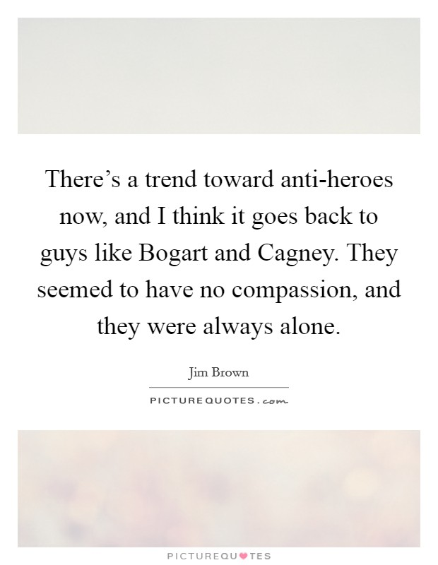 There's a trend toward anti-heroes now, and I think it goes back to guys like Bogart and Cagney. They seemed to have no compassion, and they were always alone Picture Quote #1