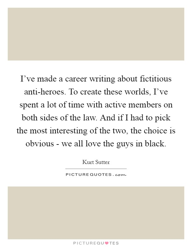 I've made a career writing about fictitious anti-heroes. To create these worlds, I've spent a lot of time with active members on both sides of the law. And if I had to pick the most interesting of the two, the choice is obvious - we all love the guys in black Picture Quote #1